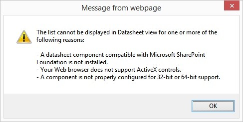 The list cannot be displayed in Datasheet view for one or more of the following reasons: - A datasheet component compatible with Microsoft SharePoint Foundation is not installed. - Your web browser does not support ActiveX controls. - A component is not properly configured for 32-bit or 64-bit support.